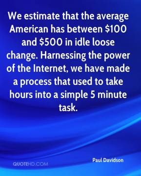 Paul Davidson  - We estimate that the average American has between $100 and $500 in idle loose change. Harnessing the power of the Internet, we have made a process that used to take hours into a simple 5 minute task.