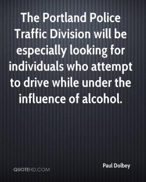 Paul Dolbey  - The Portland Police Traffic Division will be especially looking for individuals who attempt to drive while under the influence of alcohol.