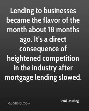Paul Dowling  - Lending to businesses became the flavor of the month about 18 months ago. It's a direct consequence of heightened competition in the industry after mortgage lending slowed.