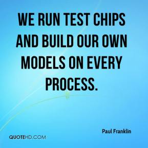Paul Franklin  - We run test chips and build our own models on every process.