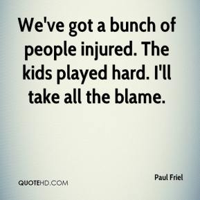 Paul Friel  - We've got a bunch of people injured. The kids played hard. I'll take all the blame.