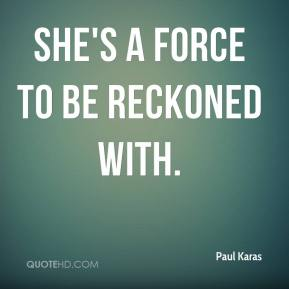 Paul Karas  - She's a force to be reckoned with.