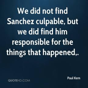 Paul Kern  - We did not find Sanchez culpable, but we did find him responsible for the things that happened.
