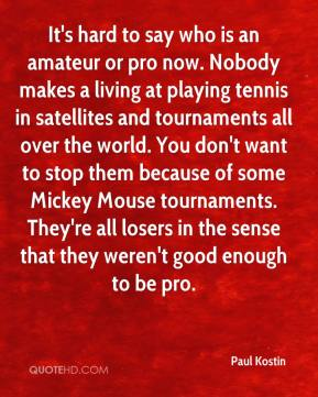 Paul Kostin  - It's hard to say who is an amateur or pro now. Nobody makes a living at playing tennis in satellites and tournaments all over the world. You don't want to stop them because of some Mickey Mouse tournaments. They're all losers in the sense that they weren't good enough to be pro.