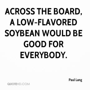 Across the board, a low-flavored soybean would be good for everybody.