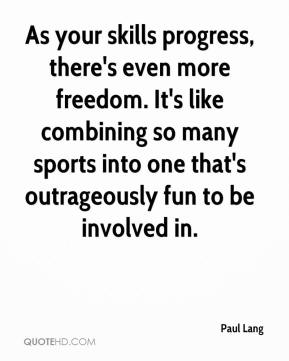 Paul Lang  - As your skills progress, there's even more freedom. It's like combining so many sports into one that's outrageously fun to be involved in.