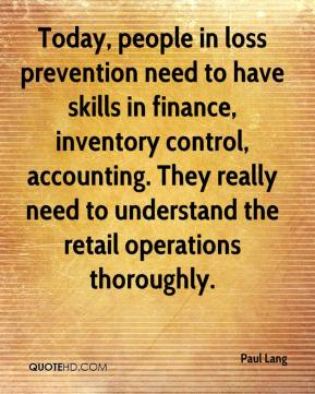 Paul Lang  - Today, people in loss prevention need to have skills in finance, inventory control, accounting. They really need to understand the retail operations thoroughly.