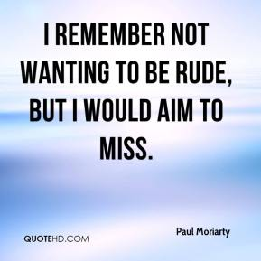 Paul Moriarty  - I remember not wanting to be rude, but I would aim to miss.