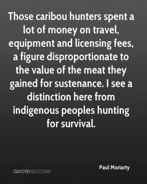 Paul Moriarty  - Those caribou hunters spent a lot of money on travel, equipment and licensing fees, a figure disproportionate to the value of the meat they gained for sustenance. I see a distinction here from indigenous peoples hunting for survival.