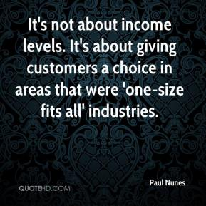 Paul Nunes  - It's not about income levels. It's about giving customers a choice in areas that were 'one-size fits all' industries.