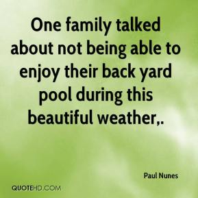 Paul Nunes  - One family talked about not being able to enjoy their backyard pool during this beautiful weather, ... We've got a husband of a family in the hospital this evening, with symptoms from cryptosporidiosis.