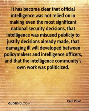 Paul Pillar  - It has become clear that official intelligence was not relied on in making even the most significant national security decisions, that intelligence was misused publicly to justify decisions already made, that damaging ill will developed between policymakers and intelligence officers, and that the intelligence community's own work was politicized.