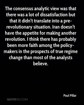 Paul Pillar  - The consensus analytic view was that there was a lot of dissatisfaction but that it didn't translate into a pre-revolutionary situation. Iran doesn't have the appetite for making another revolution. I think there has probably been more faith among the policy-makers in the prospects of true regime change than most of the analysts believe.