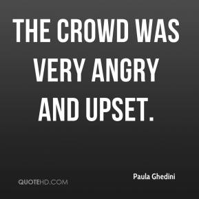 Paula Ghedini  - The crowd was very angry and upset.