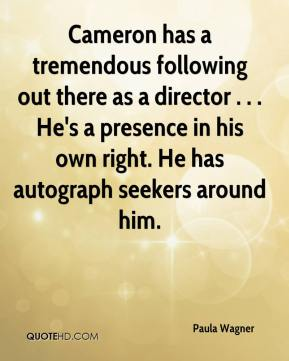 Paula Wagner  - Cameron has a tremendous following out there as a director . . . He's a presence in his own right. He has autograph seekers around him.