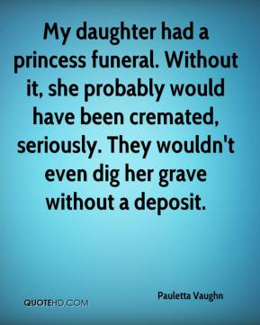 Pauletta Vaughn  - My daughter had a princess funeral. Without it, she probably would have been cremated, seriously. They wouldn't even dig her grave without a deposit.