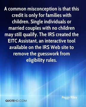 Peggy Riley  - A common misconception is that this credit is only for families with children. Single individuals or married couples with no children may still qualify. The IRS created the EITC Assistant, an interactive tool available on the IRS Web site to remove the guesswork from eligibility rules.