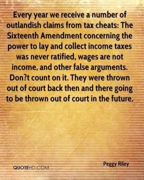 Peggy Riley  - Every year we receive a number of outlandish claims from tax cheats: The Sixteenth Amendment concerning the power to lay and collect income taxes was never ratified, wages are not income, and other false arguments. Don?t count on it. They were thrown out of court back then and there going to be thrown out of court in the future.