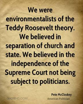 Pete McCloskey - We were environmentalists of the Teddy Roosevelt theory. We believed in separation of church and state. We believed in the independence of the Supreme Court not being subject to politicians.