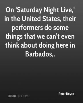 Peter Boyce  - On 'Saturday Night Live,' in the United States, their performers do some things that we can't even think about doing here in Barbados.