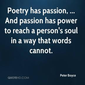 Poetry has passion, ... And passion has power to reach a person's soul in a way that words cannot.