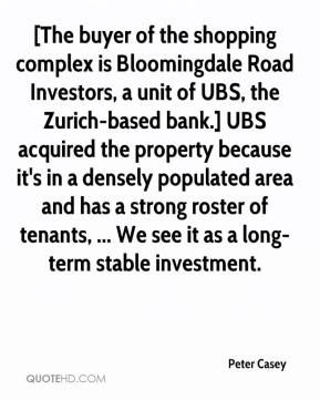 Peter Casey  - [The buyer of the shopping complex is Bloomingdale Road Investors, a unit of UBS, the Zurich-based bank.] UBS acquired the property because it's in a densely populated area and has a strong roster of tenants, ... We see it as a long-term stable investment.