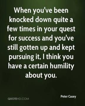 Peter Casey  - When you've been knocked down quite a few times in your quest for success and you've still gotten up and kept pursuing it, I think you have a certain humility about you.