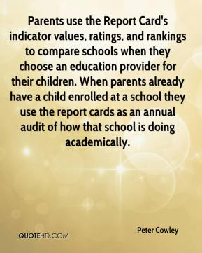 Parents use the Report Card's indicator values, ratings, and rankings to compare schools when they choose an education provider for their children. When parents already have a child enrolled at a school they use the report cards as an annual audit of how that school is doing academically.