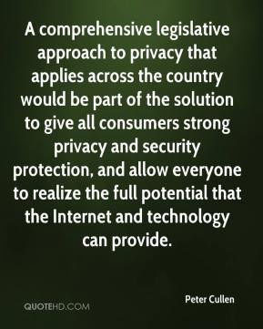 Peter Cullen  - A comprehensive legislative approach to privacy that applies across the country would be part of the solution to give all consumers strong privacy and security protection, and allow everyone to realize the full potential that the Internet and technology can provide.