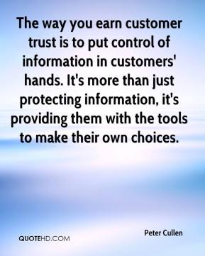 Peter Cullen  - The way you earn customer trust is to put control of information in customers' hands. It's more than just protecting information, it's providing them with the tools to make their own choices.