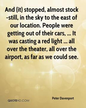 Peter Davenport  - And (it) stopped, almost stock-still, in the sky to the east of our location. People were getting out of their cars, ... It was casting a red light ... all over the theater, all over the airport, as far as we could see.