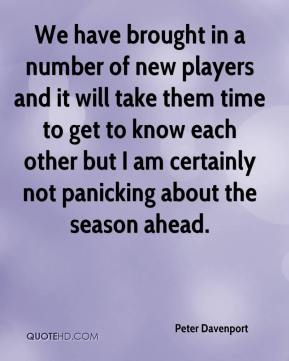 Peter Davenport  - We have brought in a number of new players and it will take them time to get to know each other but I am certainly not panicking about the season ahead.