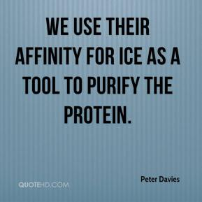 Peter Davies  - We use their affinity for ice as a tool to purify the protein.