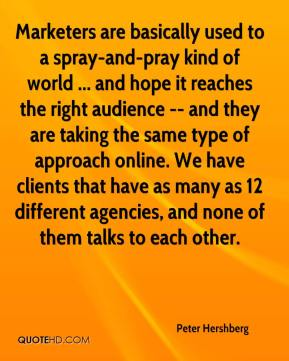 Peter Hershberg  - Marketers are basically used to a spray-and-pray kind of world ... and hope it reaches the right audience -- and they are taking the same type of approach online. We have clients that have as many as 12 different agencies, and none of them talks to each other.