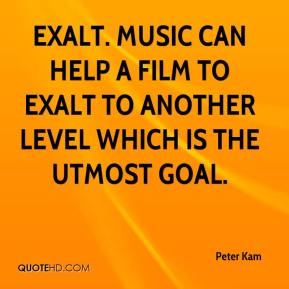 Peter Kam  - Exalt. Music can help a film to exalt to another level which is the utmost goal.