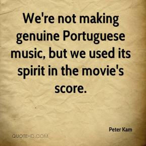 Peter Kam  - We're not making genuine Portuguese music, but we used its spirit in the movie's score.