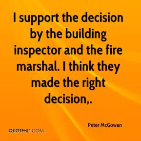 Peter McGowan  - I support the decision by the building inspector and the fire marshal. I think they made the right decision.