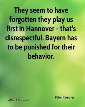 Peter Neururer  - They seem to have forgotten they play us first in Hannover - that's disrespectful. Bayern has to be punished for their behavior.