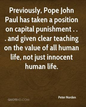 Peter Norden  - Previously, Pope John Paul has taken a position on capital punishment . . . and given clear teaching on the value of all human life, not just innocent human life.