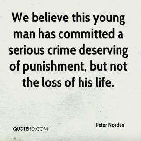 Peter Norden  - We believe this young man has committed a serious crime deserving of punishment, but not the loss of his life.