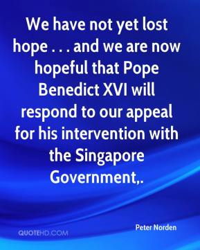 Peter Norden  - We have not yet lost hope . . . and we are now hopeful that Pope Benedict XVI will respond to our appeal for his intervention with the Singapore Government.