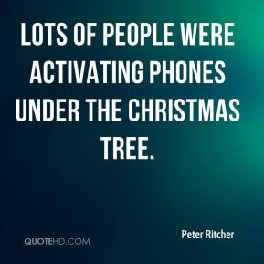 Peter Ritcher  - Lots of people were activating phones under the Christmas tree.