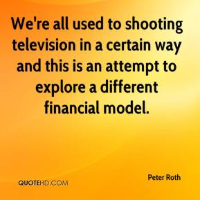 Peter Roth  - We're all used to shooting television in a certain way and this is an attempt to explore a different financial model.