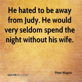 Peter Wagner  - He hated to be away from Judy. He would very seldom spend the night without his wife.