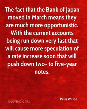 Peter Wilson  - The fact that the Bank of Japan moved in March means they are much more opportunistic. With the current accounts being run down very fast that will cause more speculation of a rate increase soon that will push down two- to five-year notes.