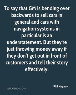 Phil Magney  - To say that GM is bending over backwards to sell cars in general and cars with navigation systems in particular is an understatement. But they're just throwing money away if they don't get out in front of customers and tell their story effectively.
