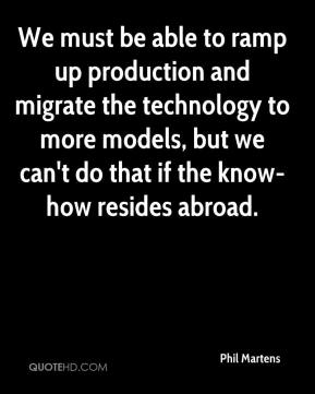 Phil Martens  - We must be able to ramp up production and migrate the technology to more models, but we can't do that if the know-how resides abroad.
