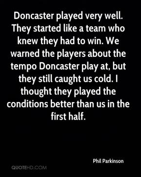 Phil Parkinson  - Doncaster played very well. They started like a team who knew they had to win. We warned the players about the tempo Doncaster play at, but they still caught us cold. I thought they played the conditions better than us in the first half.
