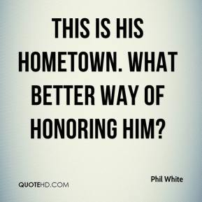 Phil White  - This is his hometown. What better way of honoring him?