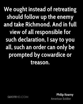 Philip Kearny - We ought instead of retreating should follow up the enemy and take Richmond. And in full view of all responsible for such declaration, I say to you all, such an order can only be prompted by cowardice or treason.